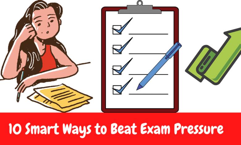 10 Smart Ways to Beat Exam Pressure