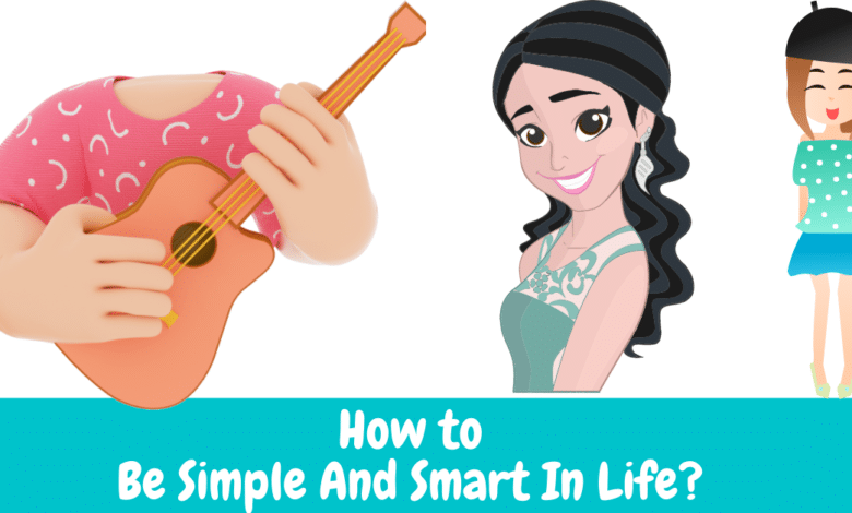 How to Be Simple And Smart In Life